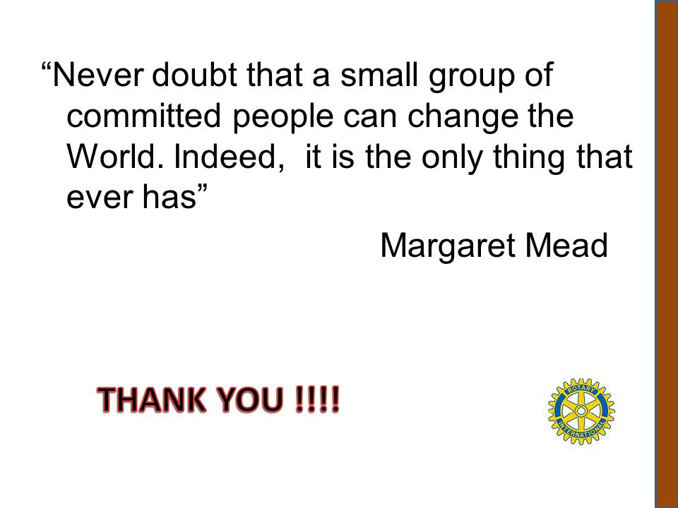 Never doubt that a small group of committed people can change the World. Indeed, it is the only thing that ever has Margaret Mead