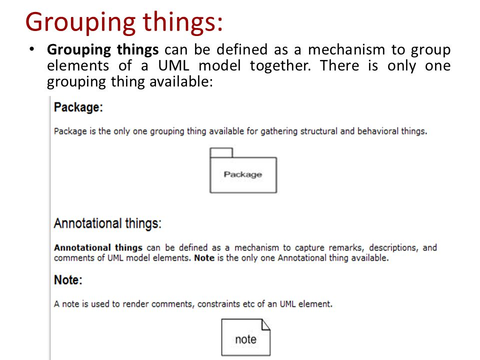 Grouping things: Grouping things can be defined as a mechanism to group elements of a UML model together.