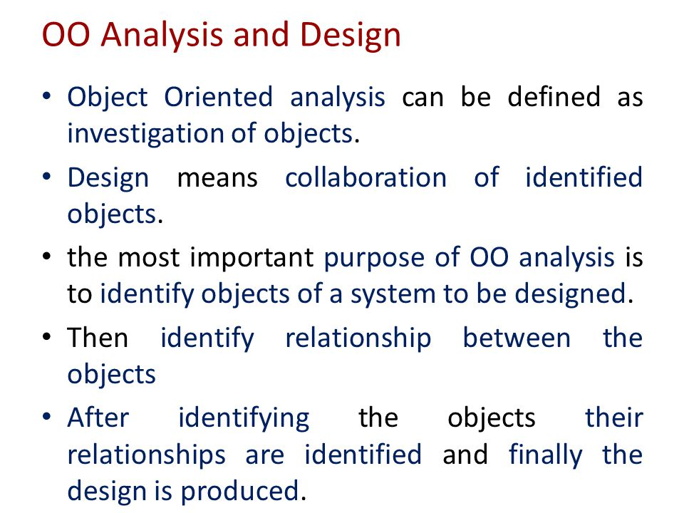 OO Analysis and Design Object Oriented analysis can be defined as investigation of objects. Design means collaboration of identified objects.