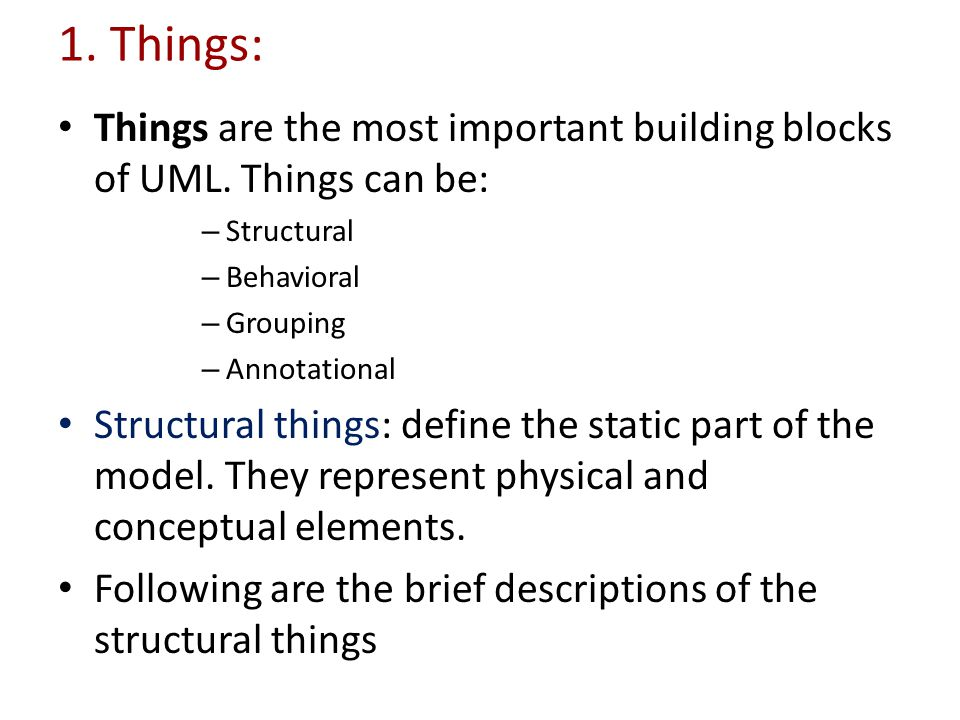 1. Things: Things are the most important building blocks of UML. Things can be: Structural. Behavioral.