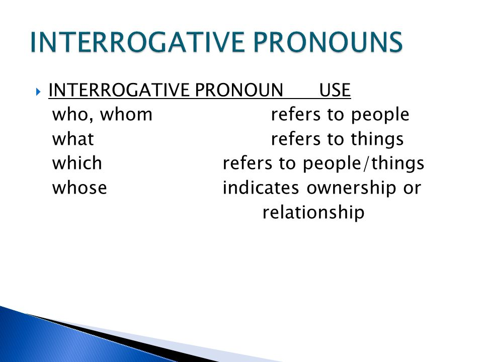 pronouns interrogative pronoun Interrogative pronouns are when we do not know of what we are asking the question about these are four interrogative pronouns are the most common ones: who, whom, what, which the possessive pronoun whose can also be used as an interrogative pronoun when this happens it is called an interrogative possessive.