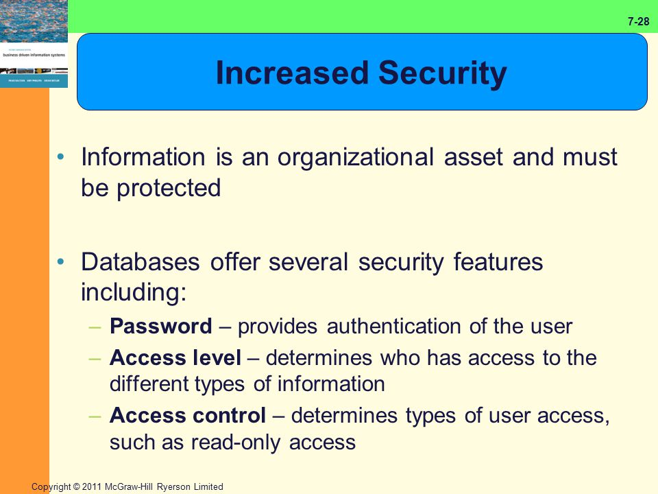 Increased Security Information is an organizational asset and must be protected. Databases offer several security features including: