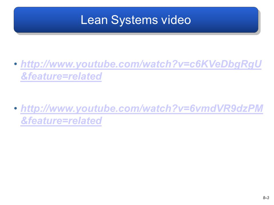 Lean Systems video   v=c6KVeDbgRgU &feature=related.   v=6vmdVR9dzPM &feature=related.