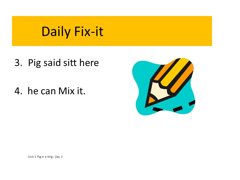 Daily Fix-it Pig said sitt here 4. he can Mix it.