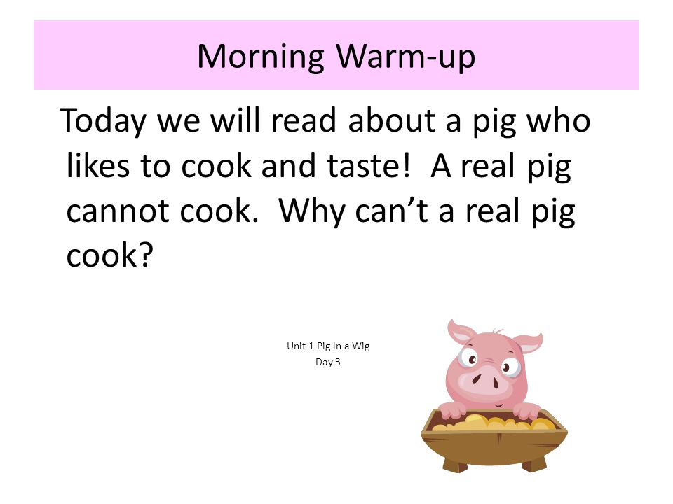 Morning Warm-up Today we will read about a pig who likes to cook and taste! A real pig cannot cook. Why can't a real pig cook
