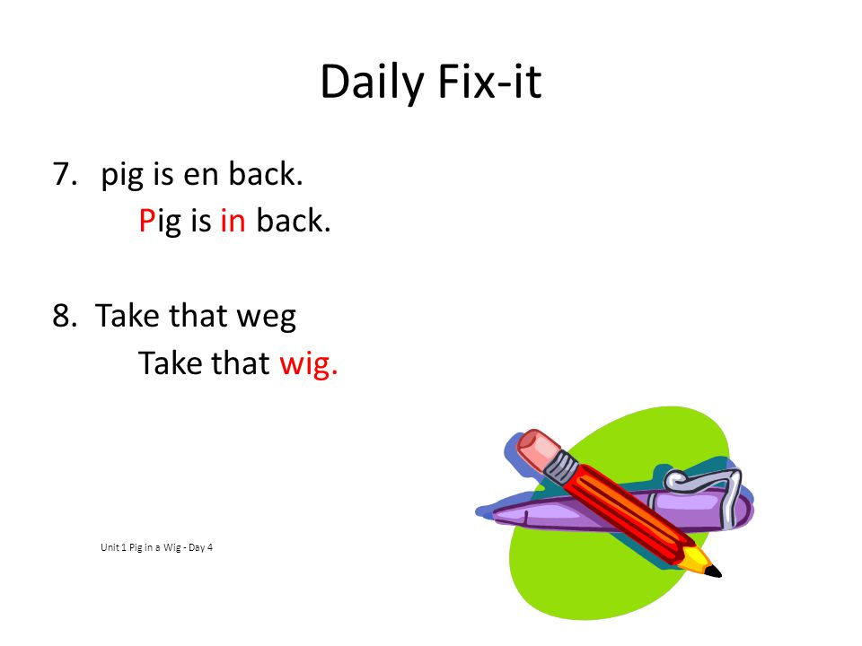 Daily Fix-it pig is en back. Pig is in back. 8. Take that weg