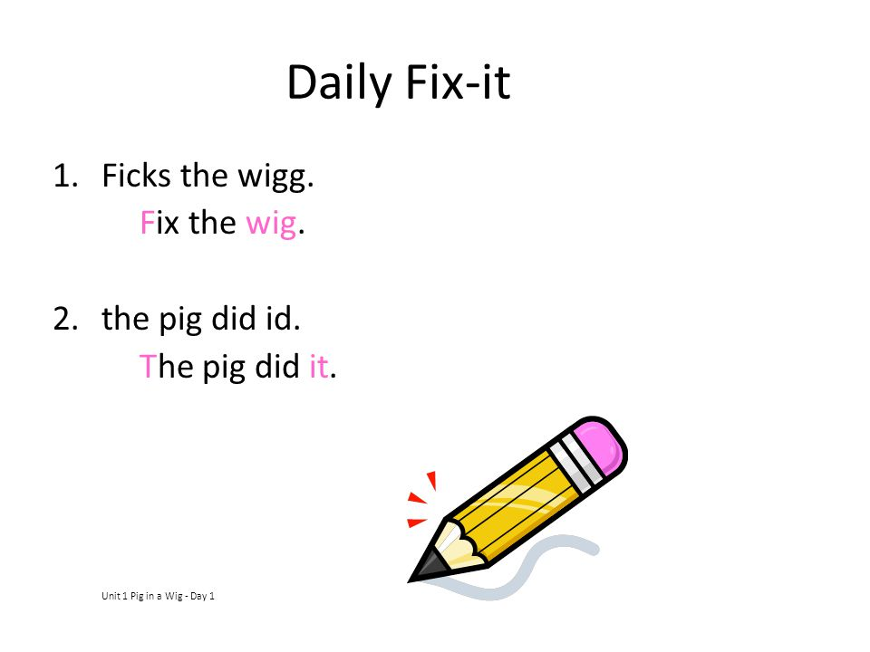 Daily Fix-it Ficks the wigg. Fix the wig. the pig did id.