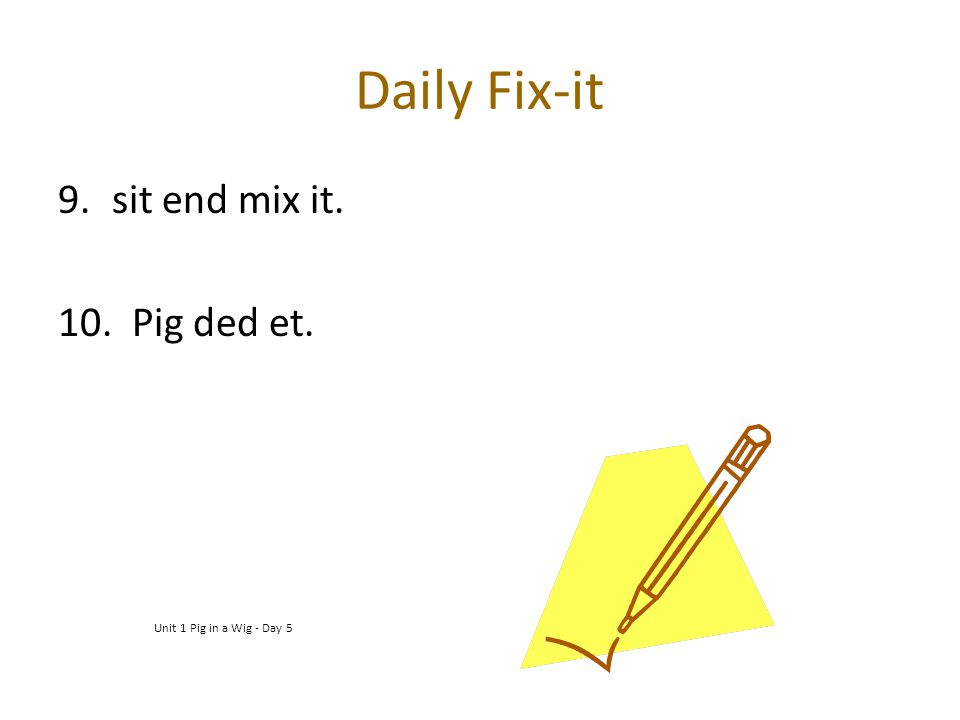 Daily Fix-it sit end mix it. 10. Pig ded et.