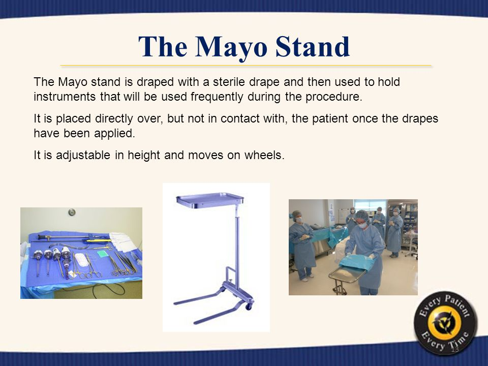 The Mayo Stand The Mayo stand is draped with a sterile drape and then used to hold instruments that will be used frequently during the procedure.