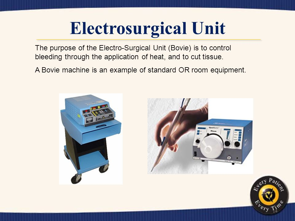 Electrosurgical Unit The purpose of the Electro-Surgical Unit (Bovie) is to control bleeding through the application of heat, and to cut tissue.