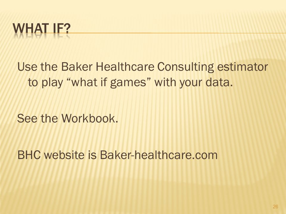 WHAT IF. Use the Baker Healthcare Consulting estimator to play what if games with your data.