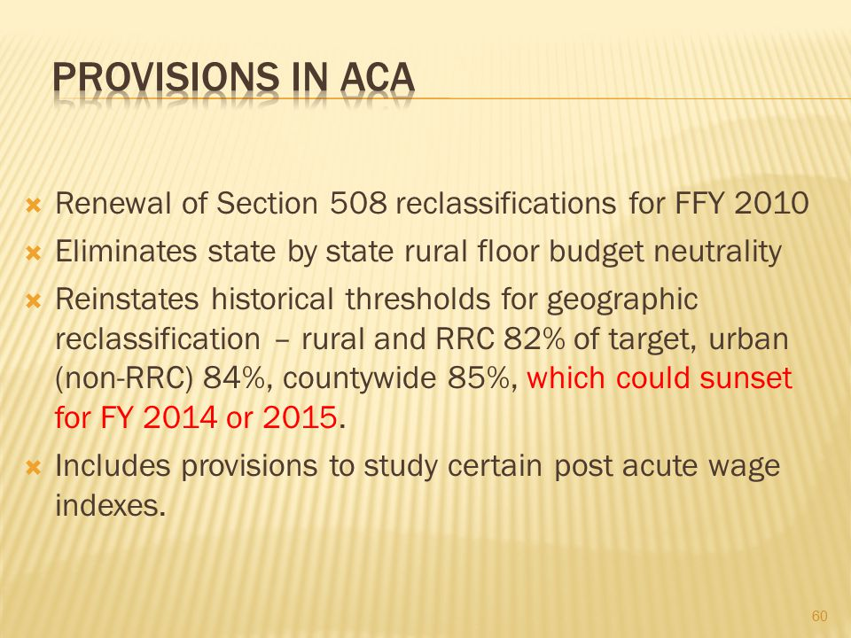 Provisions in ACA Renewal of Section 508 reclassifications for FFY 2010. Eliminates state by state rural floor budget neutrality.