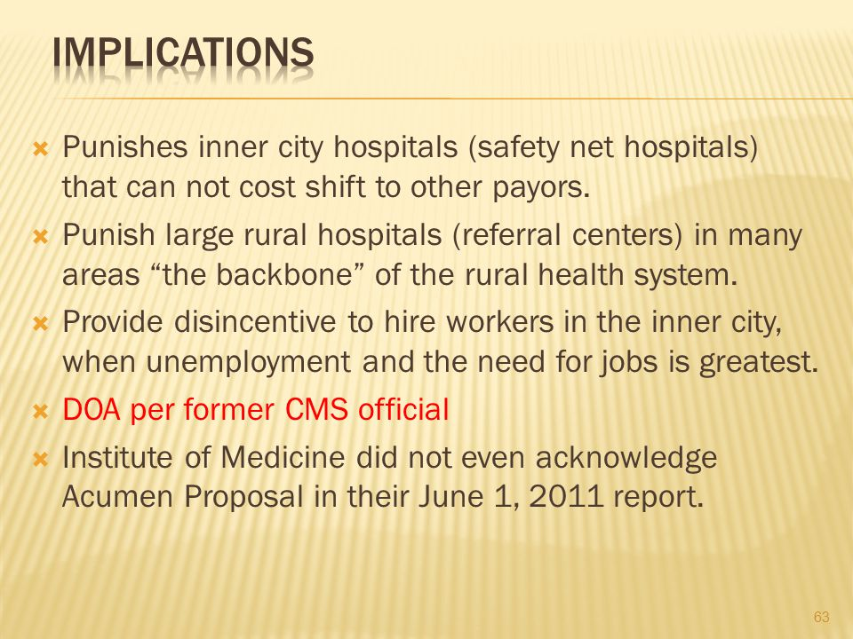 Implications Punishes inner city hospitals (safety net hospitals) that can not cost shift to other payors.
