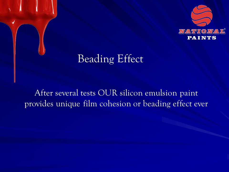 Beading Effect After several tests OUR silicon emulsion paint provides unique film cohesion or beading effect ever.