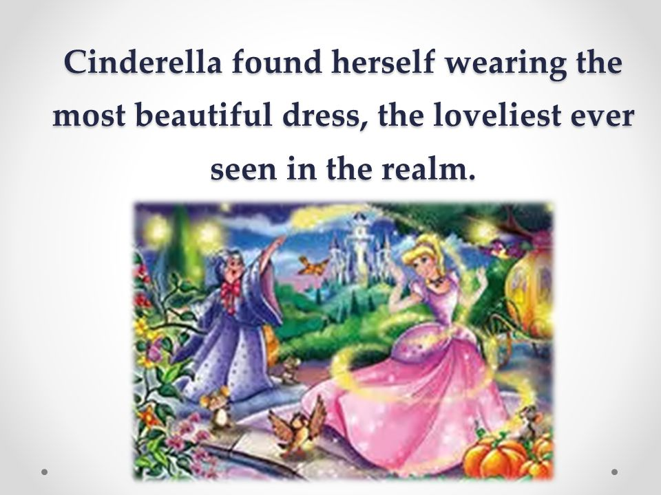 Cinderella found herself wearing the most beautiful dress, the loveliest ever seen in the realm.