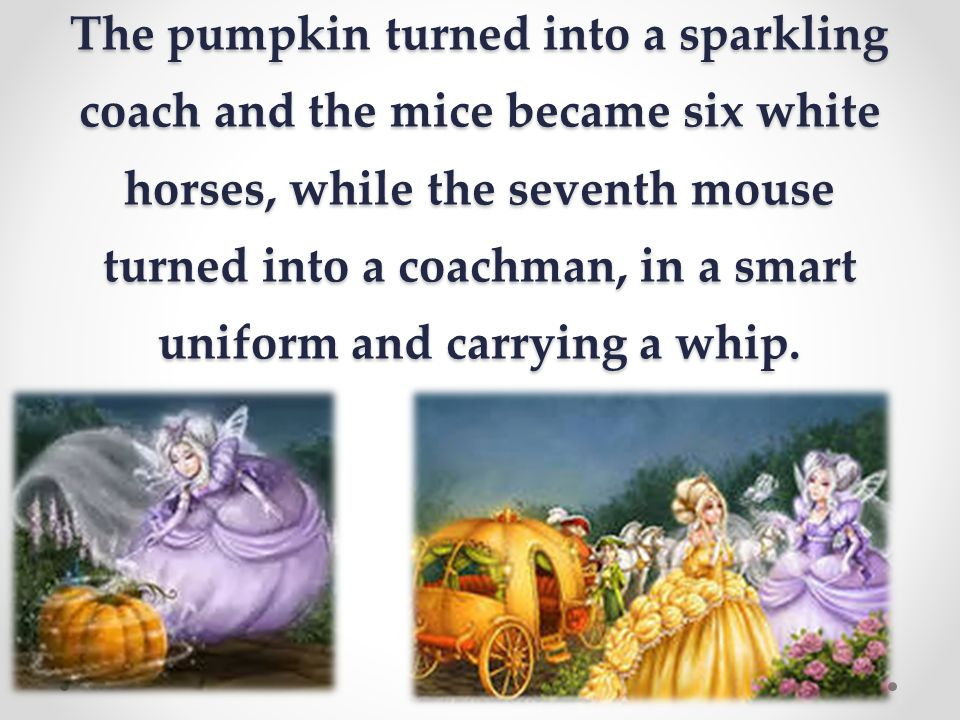 The pumpkin turned into a sparkling coach and the mice became six white horses, while the seventh mouse turned into a coachman, in a smart uniform and carrying a whip.