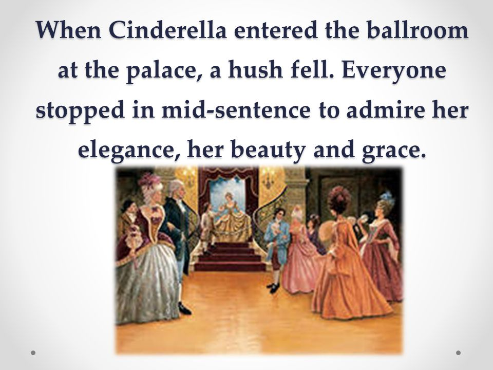 When Cinderella entered the ballroom at the palace, a hush fell