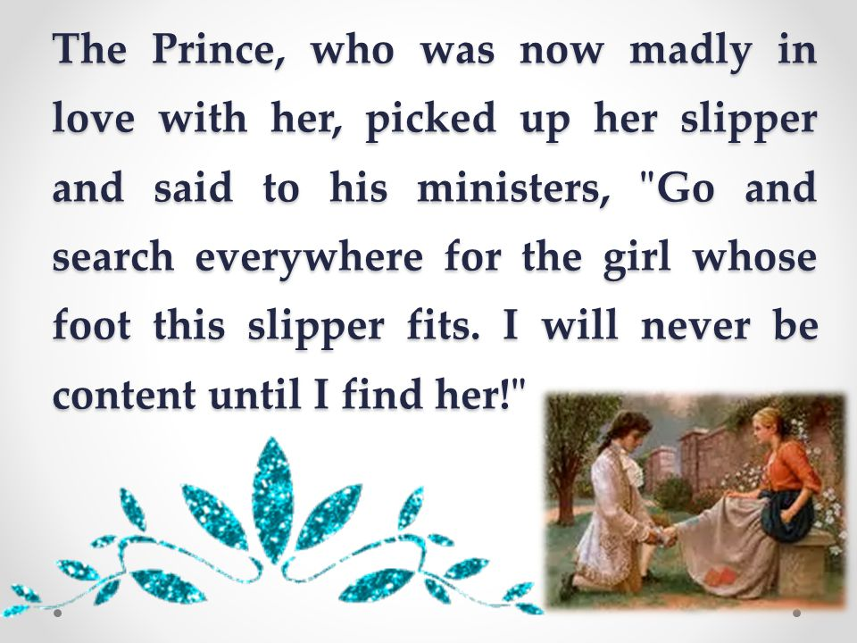 The Prince, who was now madly in love with her, picked up her slipper and said to his ministers, Go and search everywhere for the girl whose foot this slipper fits.