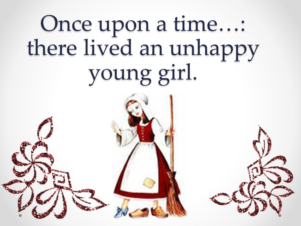 Once upon a time…: there lived an unhappy young girl.