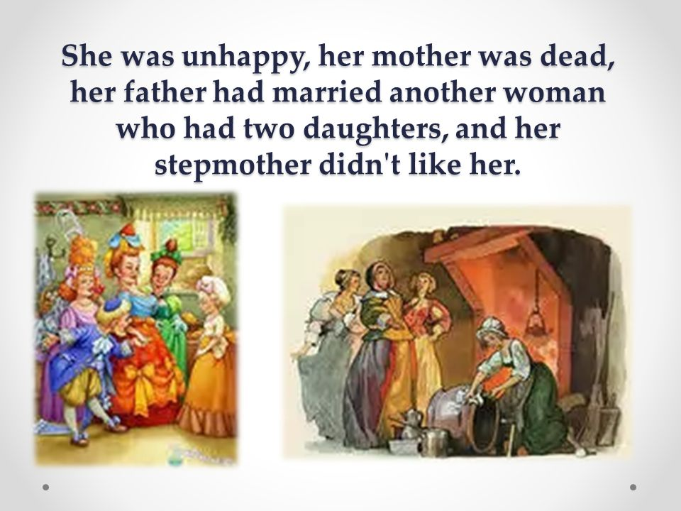 She was unhappy, her mother was dead, her father had married another woman who had two daughters, and her stepmother didn t like her.