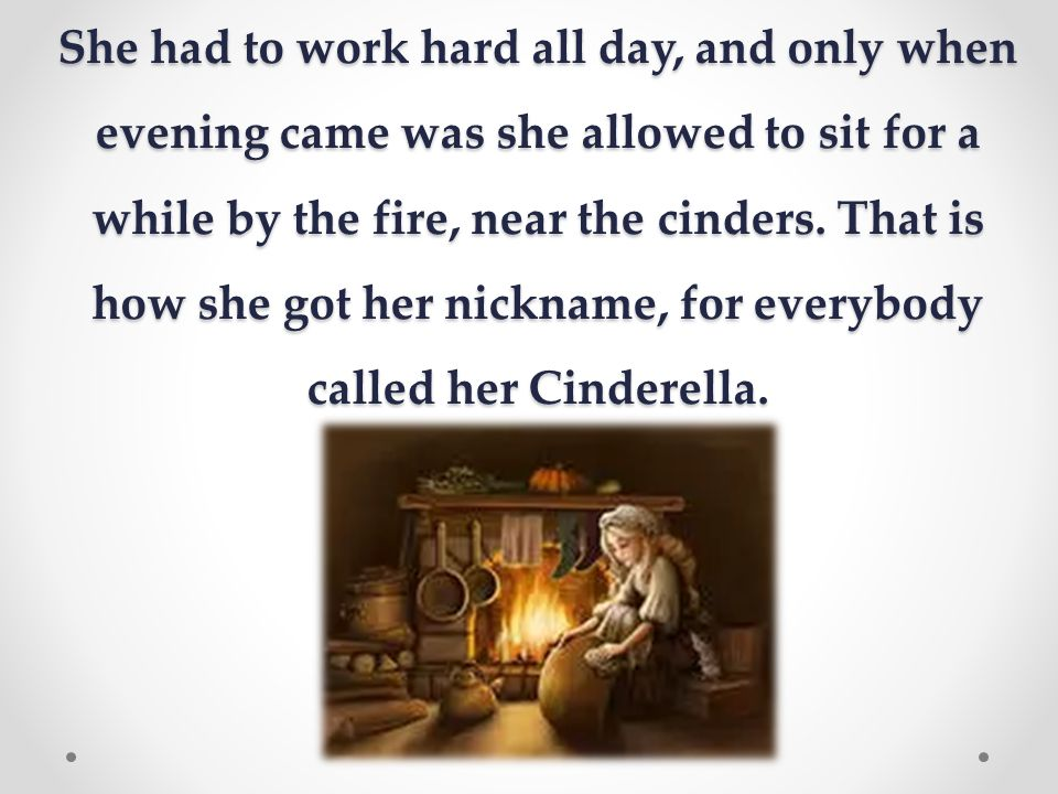 She had to work hard all day, and only when evening came was she allowed to sit for a while by the fire, near the cinders.
