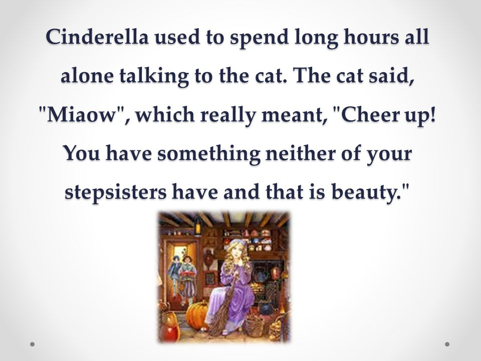 Cinderella used to spend long hours all alone talking to the cat