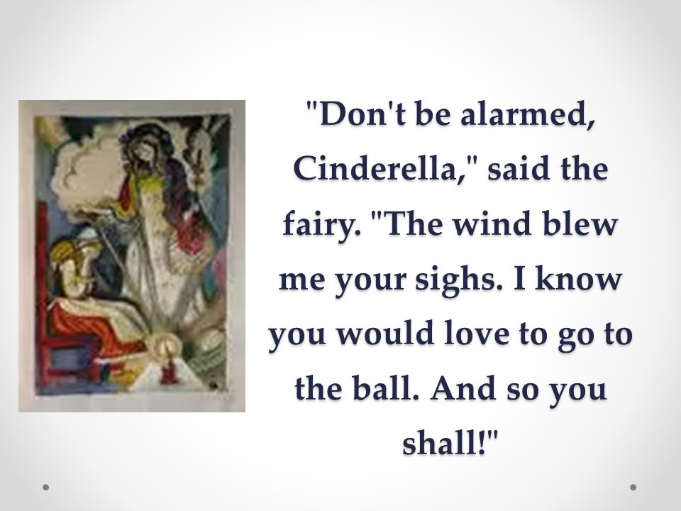 Don t be alarmed, Cinderella, said the fairy