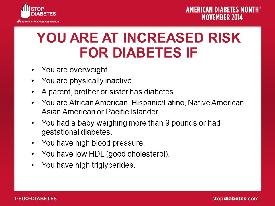 YOU ARE AT INCREASED RISK FOR DIABETES IF
