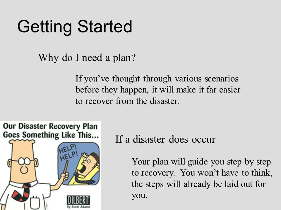 Getting Started Why do I need a plan If a disaster does occur