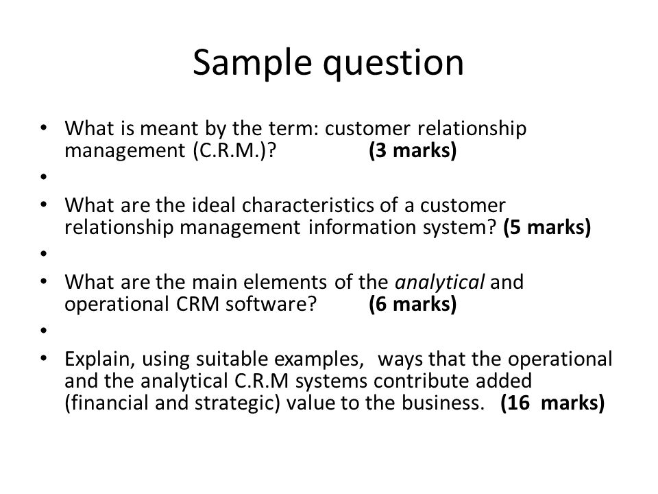Sample question What is meant by the term: customer relationship management (C.R.M.) (3 marks)