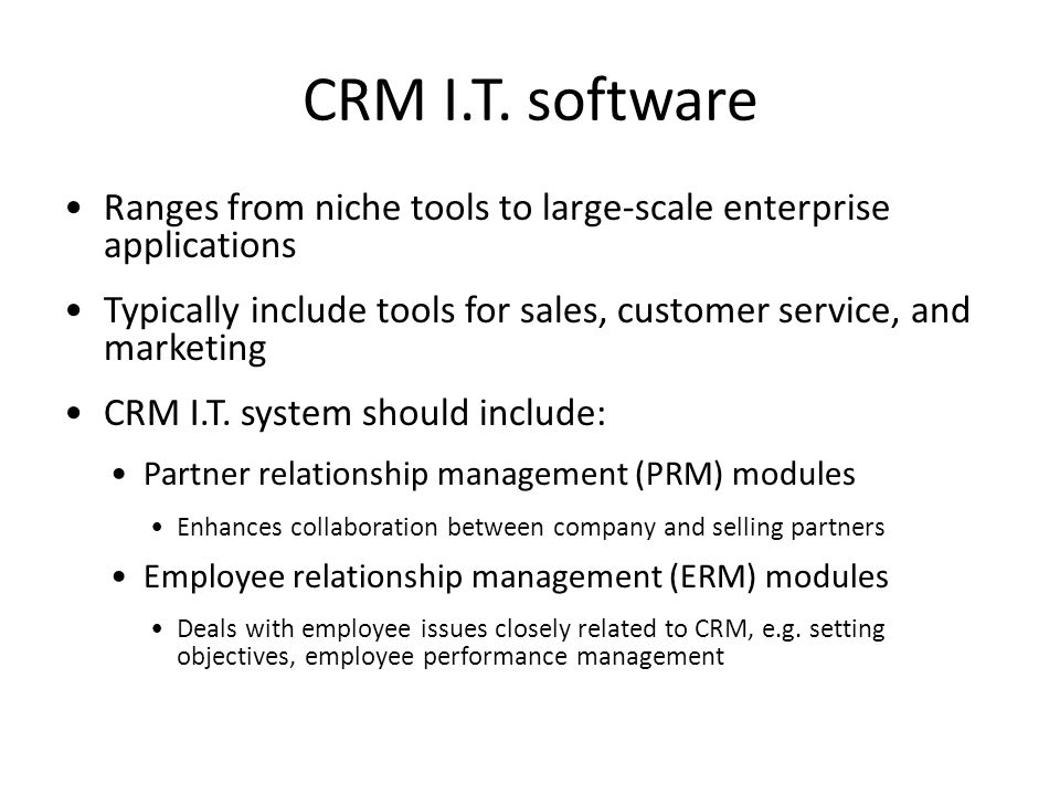 CRM I.T. software Ranges from niche tools to large-scale enterprise applications. Typically include tools for sales, customer service, and marketing.