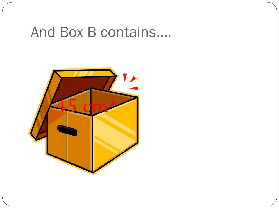 And Box B contains…. 45 cm³