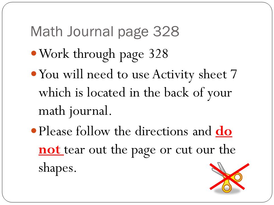 Math Journal page 328 Work through page 328. You will need to use Activity sheet 7 which is located in the back of your math journal.