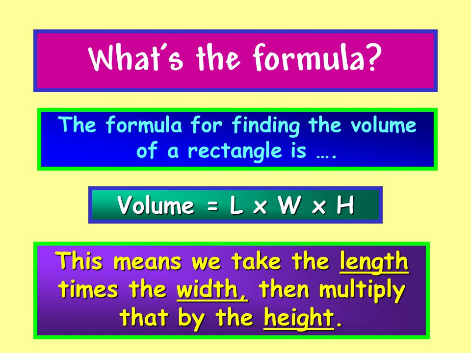 The formula for finding the volume of a rectangle is ….