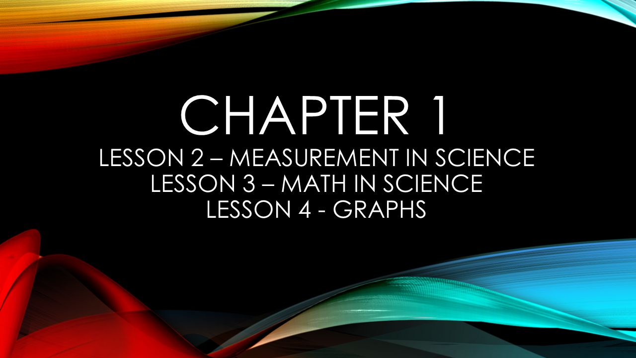 Chapter 1 Lesson 2 – Measurement in Science Lesson 3 – Math in Science Lesson 4 - Graphs