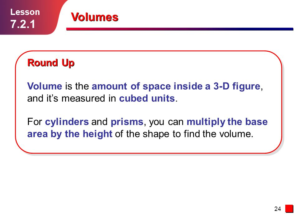Lesson Volumes. Round Up. Volume is the amount of space inside a 3-D figure, and it's measured in cubed units.