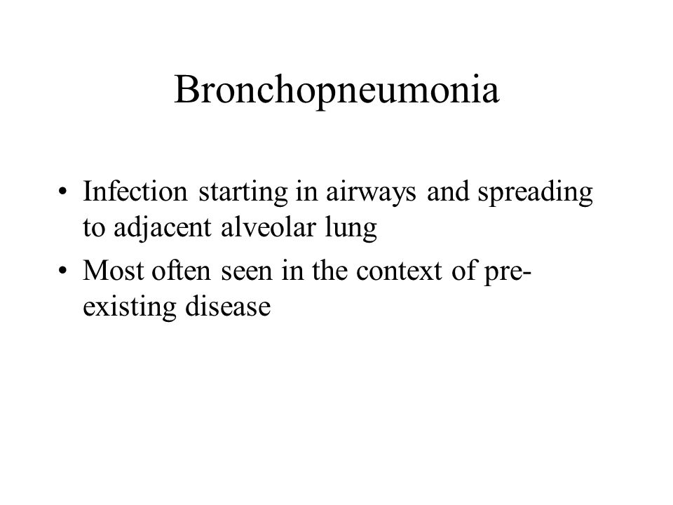 Bronchopneumonia Infection starting in airways and spreading to adjacent alveolar lung.