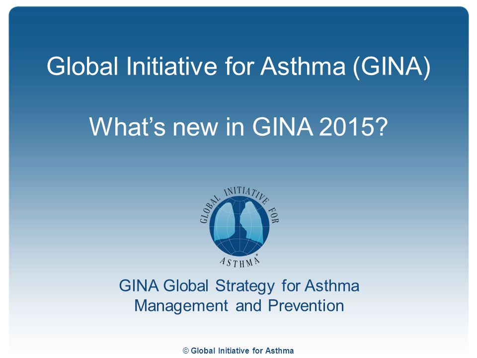Global Initiative for Asthma (GINA) What's new in GINA 2015