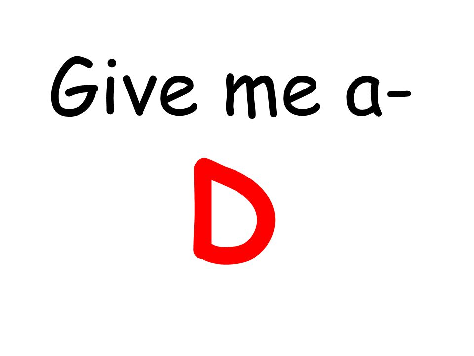 Give me a- D