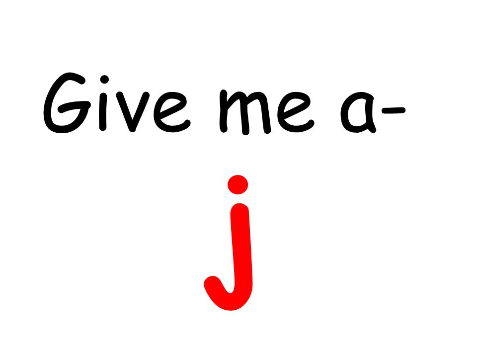 Give me a- j
