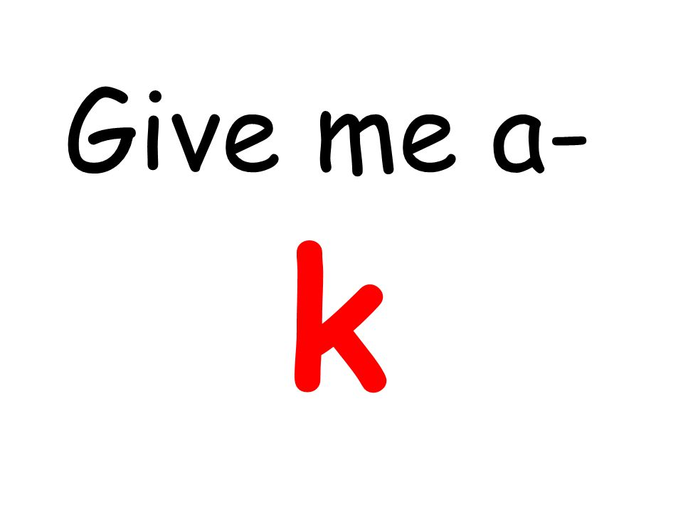Give me a- k