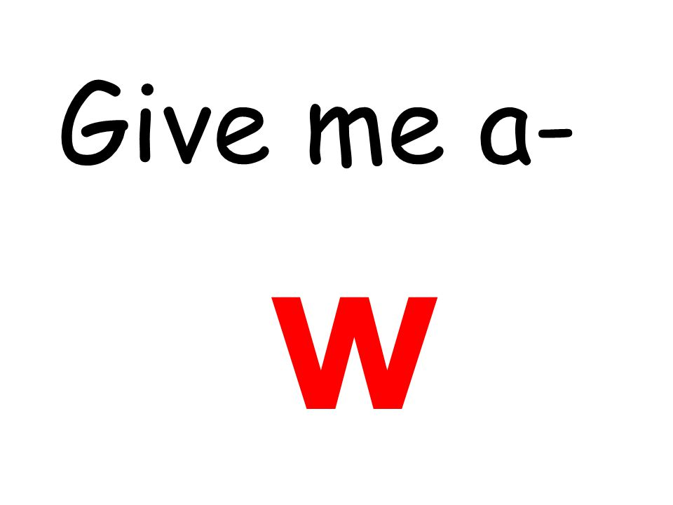 Give me a- w