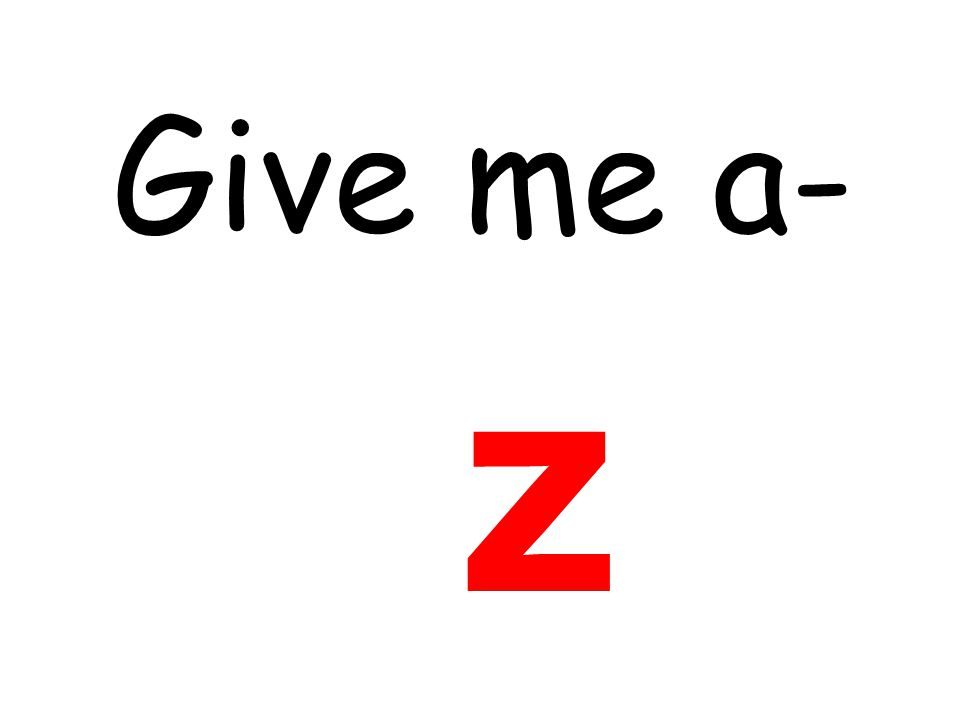 Give me a- z