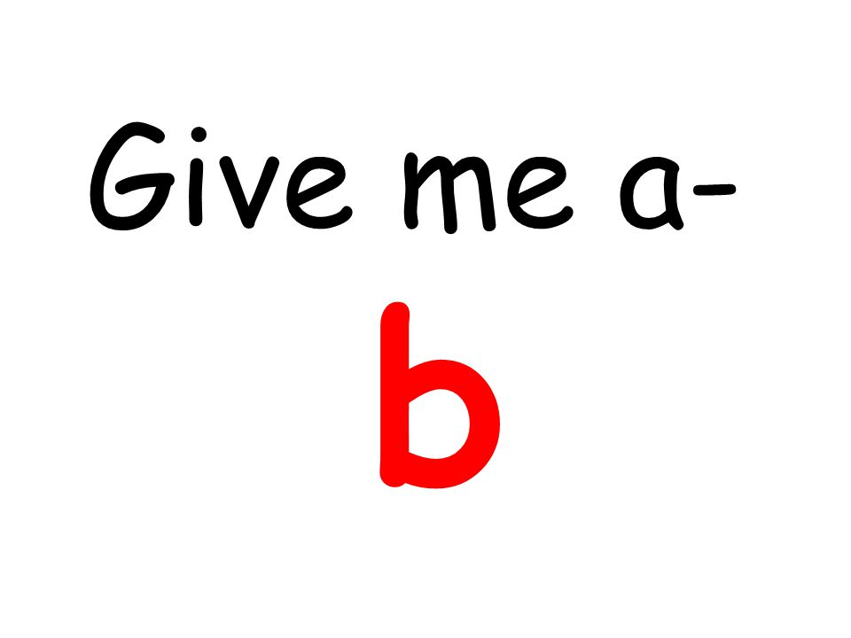 Give me a- b