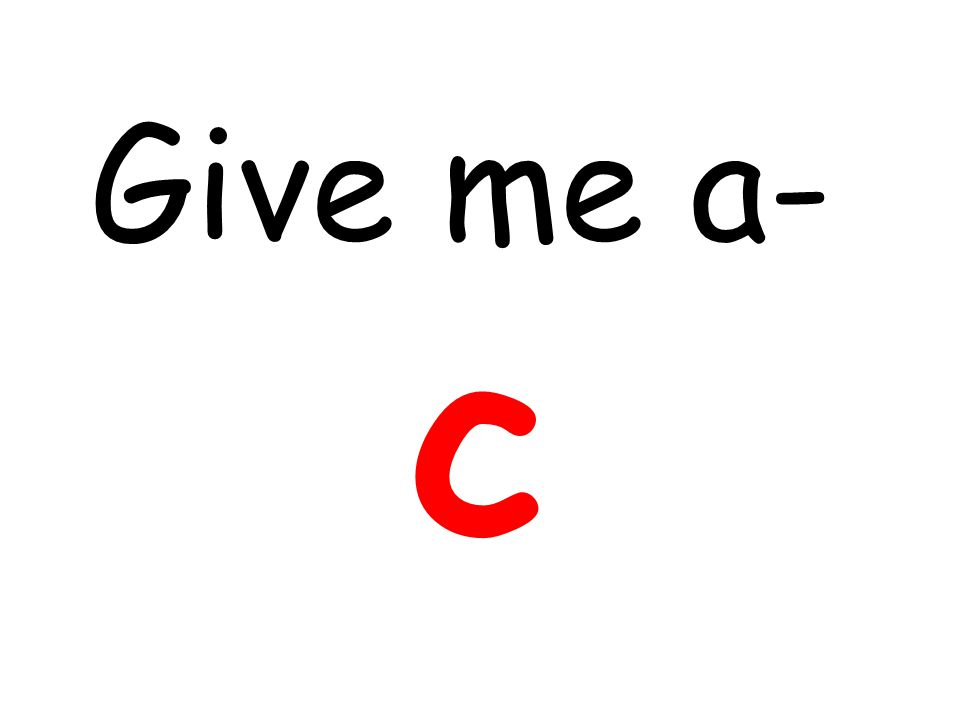 Give me a- c