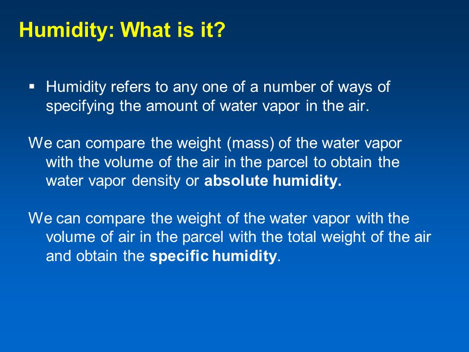 Humidity: What is it Humidity refers to any one of a number of ways of specifying the amount of water vapor in the air.