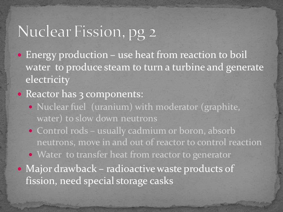 Nuclear Fission, pg 2 Energy production – use heat from reaction to boil water to produce steam to turn a turbine and generate electricity.
