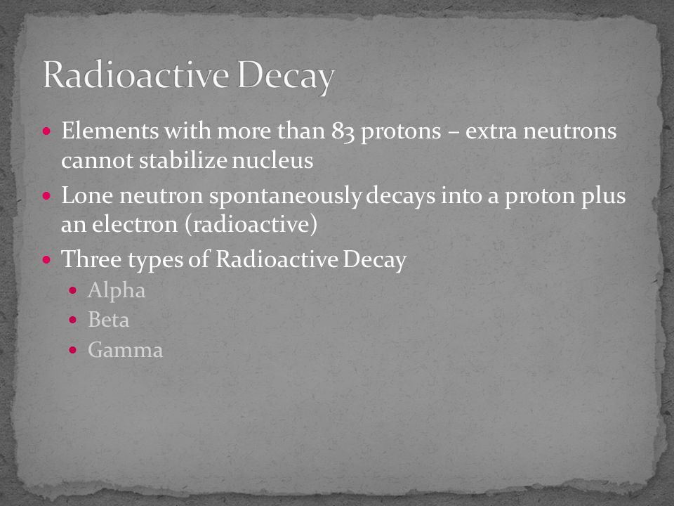 Radioactive Decay Elements with more than 83 protons – extra neutrons cannot stabilize nucleus.
