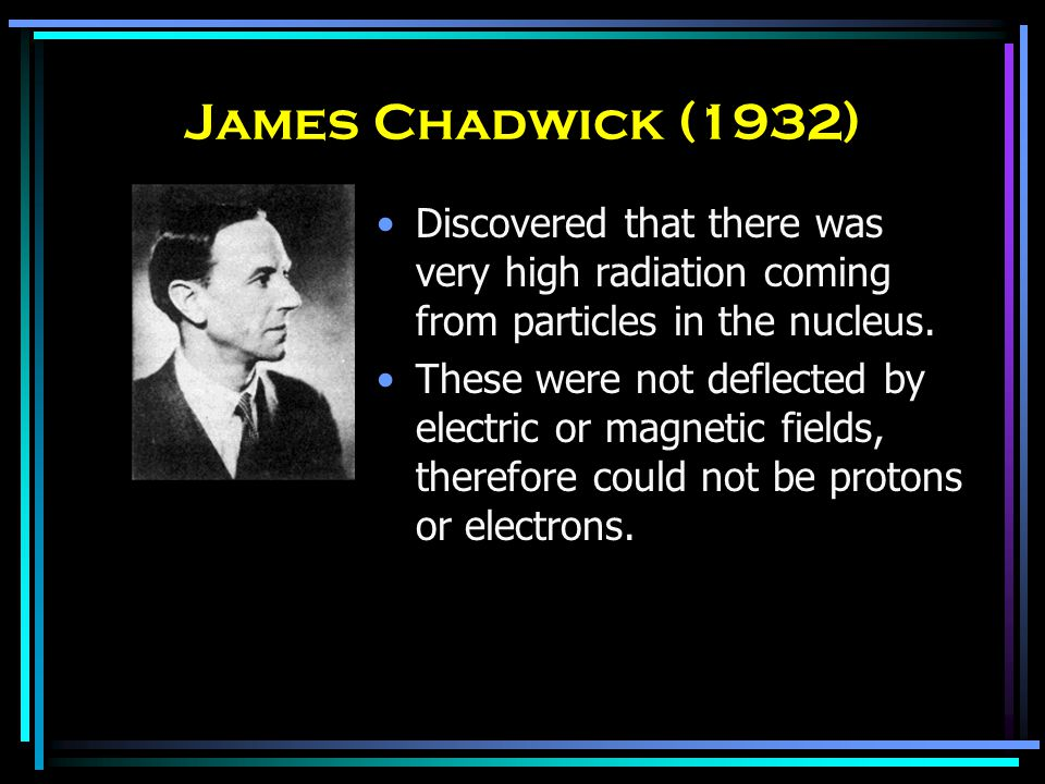 James Chadwick (1932) Discovered that there was very high radiation coming from particles in the nucleus.