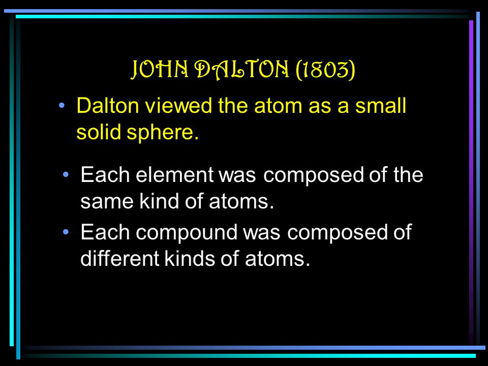 JOHN DALTON (1803) Dalton viewed the atom as a small solid sphere.